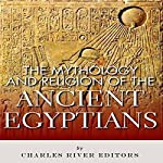 The Mythology and Religion of the Ancient Egyptians | Charles River Editors