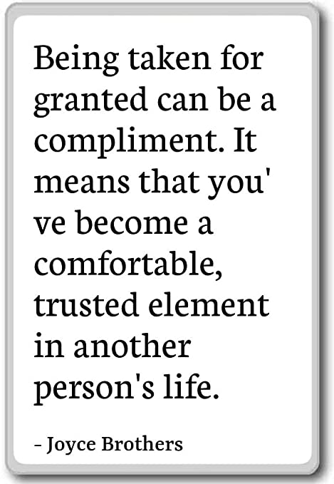 Being Taken For Granted Can Be A Compliment Joyce Brothers