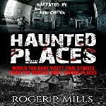 Haunted Places: Would You Dare Visit? True Stories from the World's Most Cursed Places | Roger P. Mills