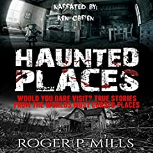 Haunted Places: Would You Dare Visit? True Stories from the World's Most Cursed Places Audiobook by Roger P. Mills Narrated by Ken O'Brien