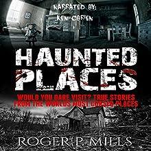 Haunted Places: Would You Dare Visit? True Stories from the World's Most Cursed Places | Livre audio Auteur(s) : Roger P. Mills Narrateur(s) : Ken O'Brien