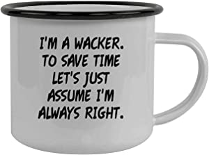 I'm A Wacker. To Save Time Let's Just Assume I'm Always Right. - Stainless Steel 12oz Camping Mug, Black