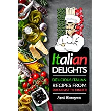Italian Delights: Delicious Italian Recipes from Breakfast to Dinner