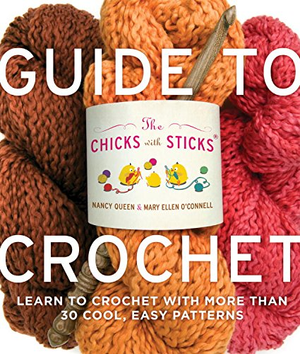 The Chicks with Sticks Guide to Crochet: Learn to Crochet with More Than 30 Cool, Easy Patterns (Chicks with Sticks (Paperback))