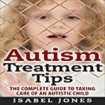 Autism Treatment Tips: The Complete Guide to Taking Care of an Autistic Child | Isabel Jones