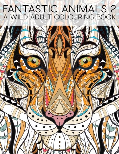 Fantastic Animals 2: A Wild Adult Colouring Book: A Unique Antistress Coloring Gift for Men, Women, Teens, and Seniors for Art Color Therapy with ... Stress Relief & Mindful Meditation)