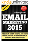 EMAIL MARKETING 2015: THE ULTIMATE GUIDE TO MAKE FULL TIME INCOME WORKING PART TIME ON COMPLETE AUTOPILOT WITH EMAIL MARKETING IN 2015 (Affiliate Marketing, Email Marketing, List Building)