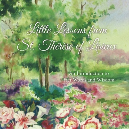 Little Lessons from St. Therese of Lisieux: An Introduction to Her Words and Wisdom