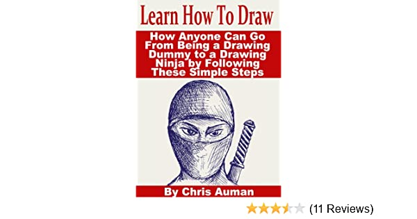 Learn How To Draw: How Anyone Can Go From Being a Drawing Dummy to a Drawing Ninja by Following These Simple Steps