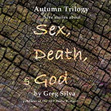 Autumn Trilogy: Three Stories About Sex, Death, & God Audiobook by Greg Silva Narrated by Greg Silva