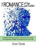 The Romance of Ego & Conflict: A Practical & Spiritual Guide For Improving Your Conflict & Negotiation Abilities By Dissolving Your Own Ego (Leadership and Management Book 3)