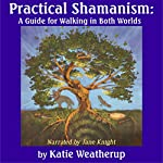Practical Shamanism: A Guide for Walking in Both Worlds | Katie Weatherup