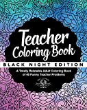 Teacher Coloring Book: Black Night Edition: A Totally Relatable Adult Coloring Book of 40 Funny Teacher Problems (Coloring Book Gift Ideas) (Volume 15)