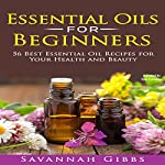 Essential Oils for Beginners: 56 Best Essential Oil Recipes for Your Health and Beauty | Savannah Gibbs