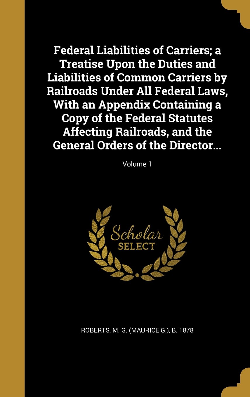 Federal Liabilities of Carriers; A Treatise Upon the Duties and Liabilities of Common Carriers by Railroads Under All Federal Laws, with an Appendix ... and the General Orders of the Director...; V pdf