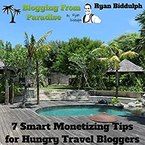 Blogging from Paradise: 7 Smart Monetizing Tips for Hungry Travel Bloggers Hörbuch