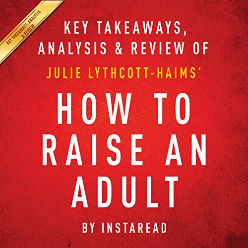How to Raise an Adult: Break Free of the Overparenting Trap and Prepare Your Kid for Success, by Julie Lythcott-Haims: Key Takeaways, Analysis & Review