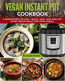 Vegan Instant Pot Cookbook: 5 Ingredients or Less - Quick, Easy, and Healthy Plant Based Meals for Your Family (Vegan Instant Pot Recipes Book 4) by [Parker, Brandon]
