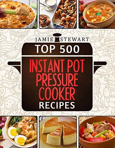 Top 500 Instant Pot Pressure Cooker Recipes Cookbook Bundle (Slow Cooker, Slow Cooking, Meals, Chicken, Crock Pot, Instant Pot, Electric Pressure Cooker, Vegan, Paleo, Dinner) by [Stewart, Jamie]