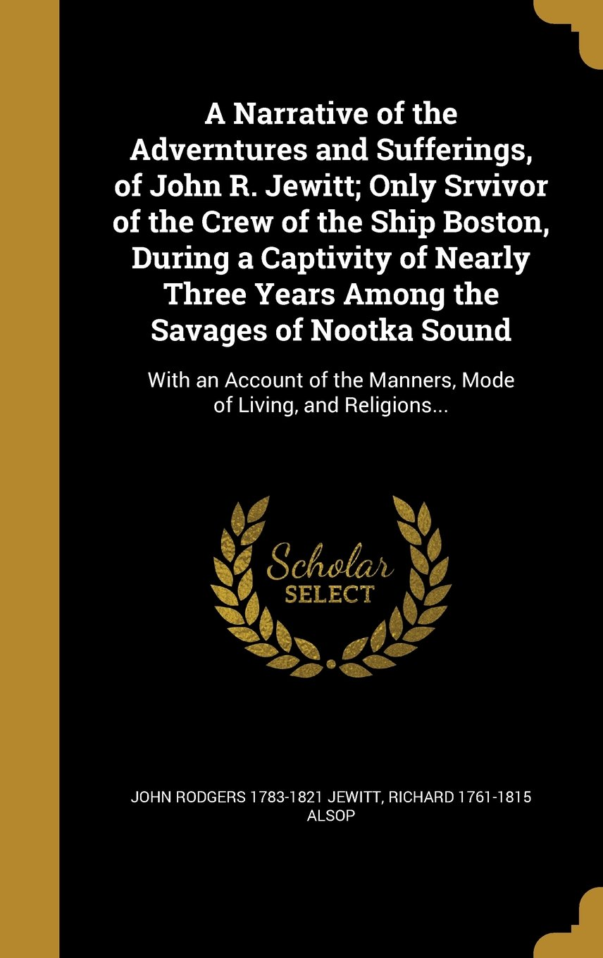 Download A Narrative of the Adverntures and Sufferings, of John R. Jewitt; Only Srvivor of the Crew of the Ship Boston, During a Captivity of Nearly Three ... the Manners, Mode of Living, and Religions... pdf