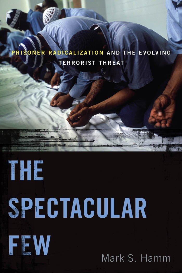 The Spectacular Few: Prisoner Radicalization and the Evolving Terrorist Threat (Alternative Criminology): Mark S. Hamm: 9780814723968: Amazon.com: Books