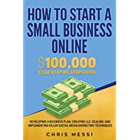 How to Start a Small Business Online: $100,000 a Year Step by Step Guide - Developing a Business Plan, Creating LLC, Scaling, and Implementing Killer Social Media Marketing Techniques