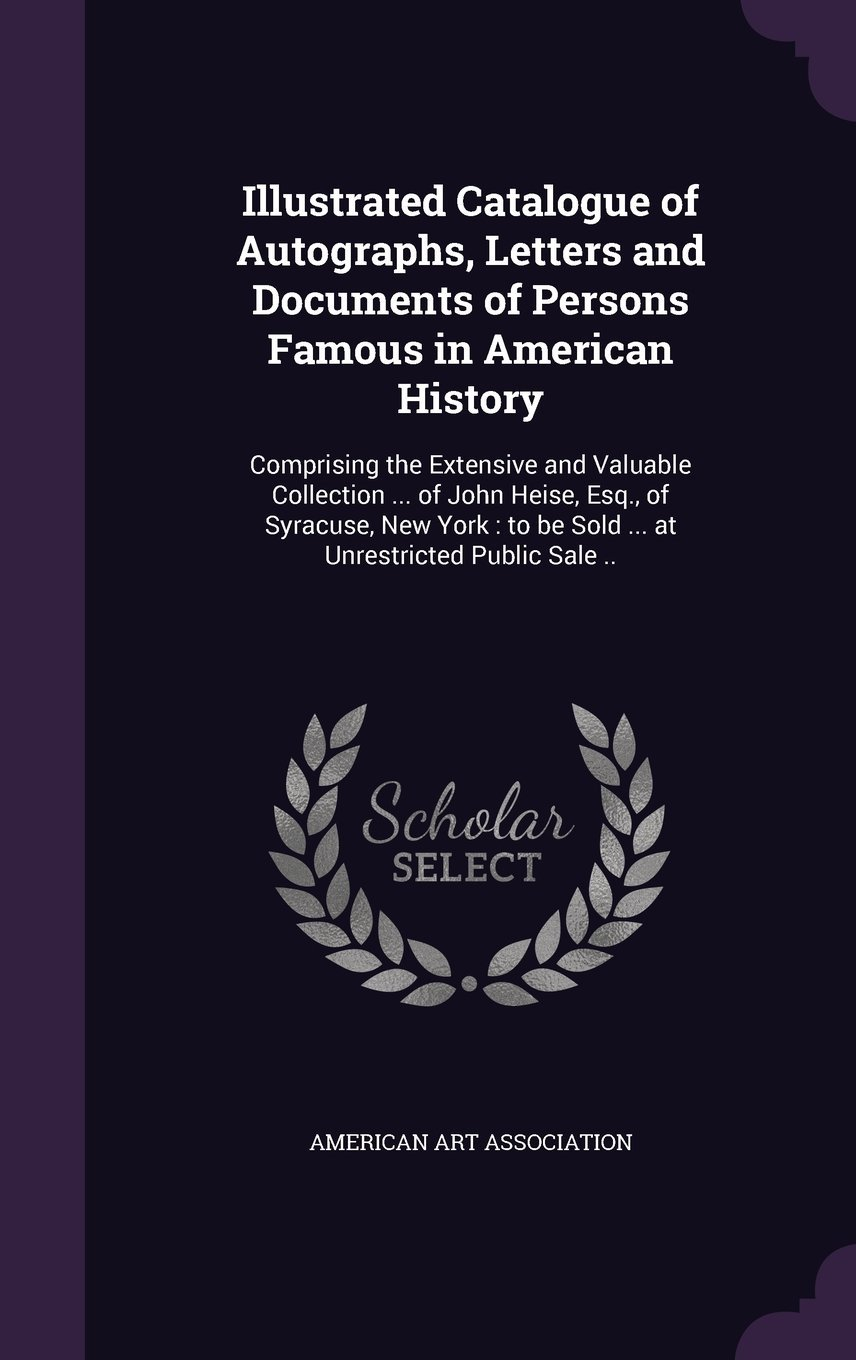 Read Online Illustrated Catalogue of Autographs, Letters and Documents of Persons Famous in American History: Comprising the Extensive and Valuable Collection ... ... To Be Sold ... at Unrestricted Public Sale .. ebook