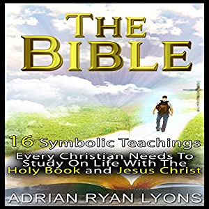 The Bible: 16 Symbolic Teachings Every Christian Needs to Study on Life with the Holy Book and Jesus Christ Audiobook