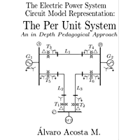 The Electric Power System Circuit Model Representation: An in Depth and Pedagogical Approach to the Per Unit System (2017 Book 9)