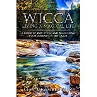 Wicca Living a Magical Life: A Guide to Initiation and Navigating Your Journey in the Craft