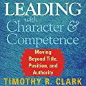 Leading with Character and Competence: Moving Beyond Title, Position, and Authority Audiobook by Timothy R. Clark Narrated by Wayne Shepherd