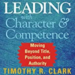 Leading with Character and Competence: Moving Beyond Title, Position, and Authority | Timothy R. Clark