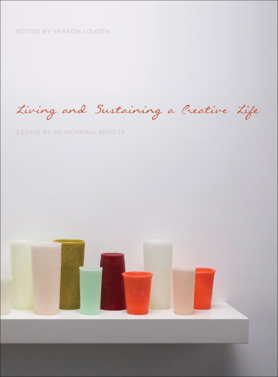 Living and Sustaining a Creative Life: Essays by 40 Working Artists by Intellect Ltd