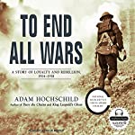 To End All Wars: A Story of Loyalty and Rebellion, 1914-1918 | Adam Hochschild