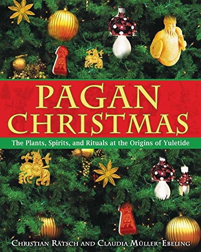 Pagan Christmas: The Plants, Spirits, and Rituals at the Origins of Yuletide (Pagan Christmas Traditions Origins)
