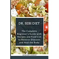 THE DR. SEBI DIET: The Complete Beginner's Guide with Recipes and Food List to Reverse...