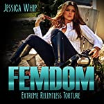Femdom: Extreme Relentless Torture: Femdom, Femdom Erotica, BDSM, BDSM Erotica, Book 3 | Jessica Whip