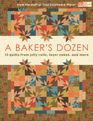 A Baker's Dozen: 13 Quilts from Jelly Rolls, Layer Cakes, and More From the Staff at That Patchwork Place