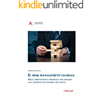 Il Risk Management Globale: Dalla prevenzione strategica del rischio alla gestione finanziaria del danno (I Manuali)