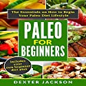 Paleo for Beginners: The Essentials on How to Begin Your Paleo Diet Lifestyle Audiobook by Dexter Jackson Narrated by Scott Ellis