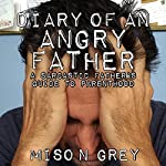 Diary of an Angry Father: A Sarcastic Father's Guide to Parenthood | Miso N. Grey