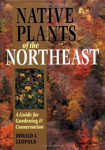 Native Plants of the Northeast: A Guide for Gardening & Conservation by Donald J. Leopold (2005) Hardcover