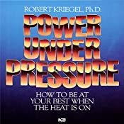 Power Under Pressure: How to Be at Your Best When the Heat Is On   Robert Kriegel