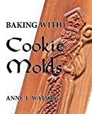 img - for Baking with Cookie Molds: Secrets and Recipes for Making Amazing Handcrafted Cookies for Your Christmas, Holiday, Wedding, Tea, Party, Swap, Exchange, or Everyday Treat book / textbook / text book