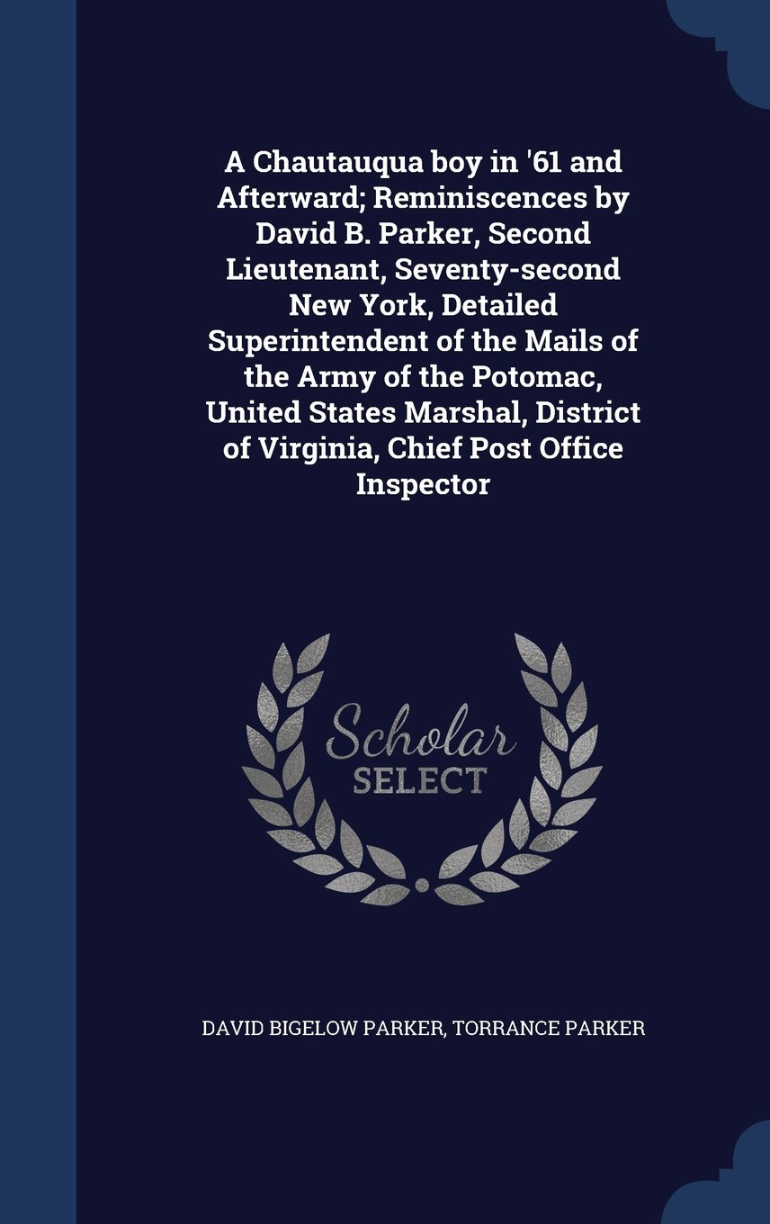 Download A Chautauqua Boy in '61 and Afterward; Reminiscences by David B. Parker, Second Lieutenant, Seventy-Second New York, Detailed Superintendent of the ... of Virginia, Chief Post Office Inspector pdf epub