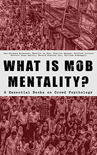 WHAT IS MOB MENTALITY? - 8 Essential Books on Crowd Psychology: Psychology of Revolution, Extraordinary Popular Delusions and the Madness of Crowds, Instincts ... Contract, A Moving-Picture of - Is What D&g