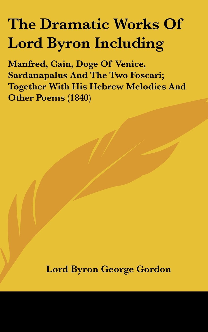The Dramatic Works of Lord Byron Including: Manfred, Cain, Doge of Venice, Sardanapalus and the Two Foscari; Together with His Hebrew Melodies and Oth PDF