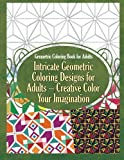 Geometric Coloring Book for Adults Intricate Geometric Coloring Designs for Adults – Creative Color Your Imagination: Volume 1 (Geometric Coloring Books)