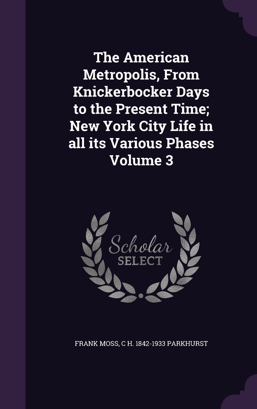 The American Metropolis, from Knickerbocker Days to the Present Time; New York City Life in All Its Various Phases Volume 3 pdf