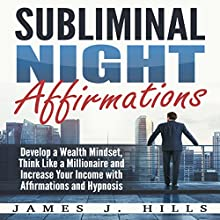 Subliminal Night Affirmations: Develop a Wealth Mindset, Think Like a Millionaire and Increase Your Income with Affirmations and Hypnosis Audiobook by James J. Hills Narrated by InnerPeace Productions